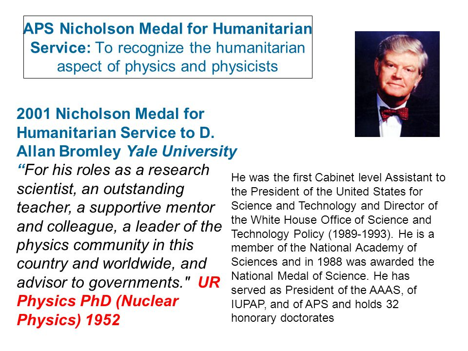 APS Nicholson Medal for Humanitarian Service: To recognize the humanitarian aspect of physics and physicists 2001 Nicholson Medal for Humanitarian Service to D.