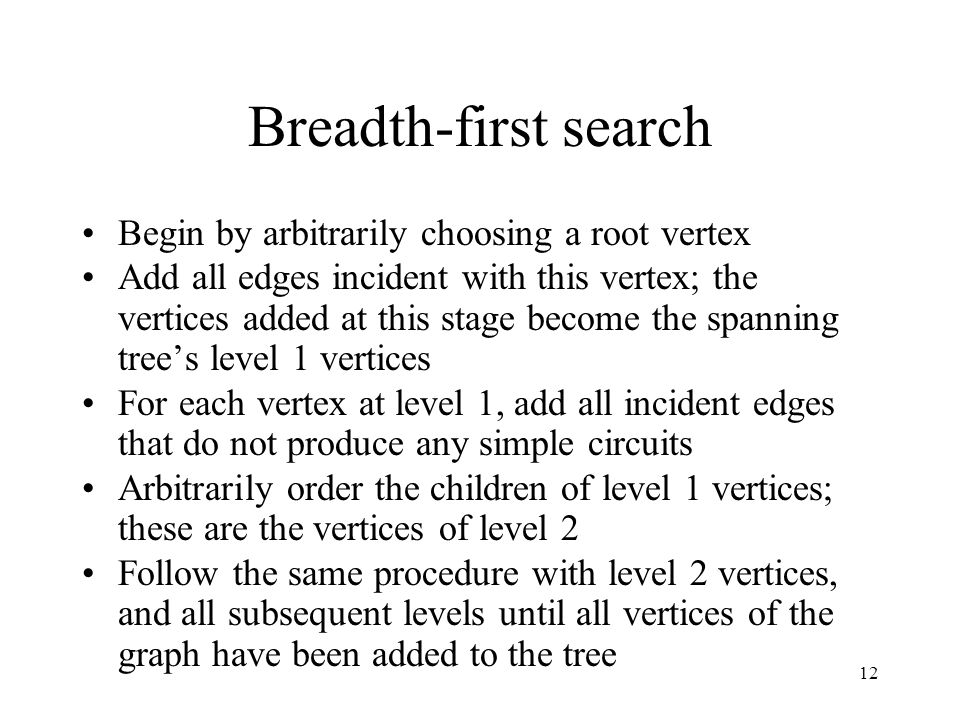 12 Breadth-first search Begin by arbitrarily choosing a root vertex Add all edges incident with this vertex; the vertices added at this stage become the spanning tree's level 1 vertices For each vertex at level 1, add all incident edges that do not produce any simple circuits Arbitrarily order the children of level 1 vertices; these are the vertices of level 2 Follow the same procedure with level 2 vertices, and all subsequent levels until all vertices of the graph have been added to the tree