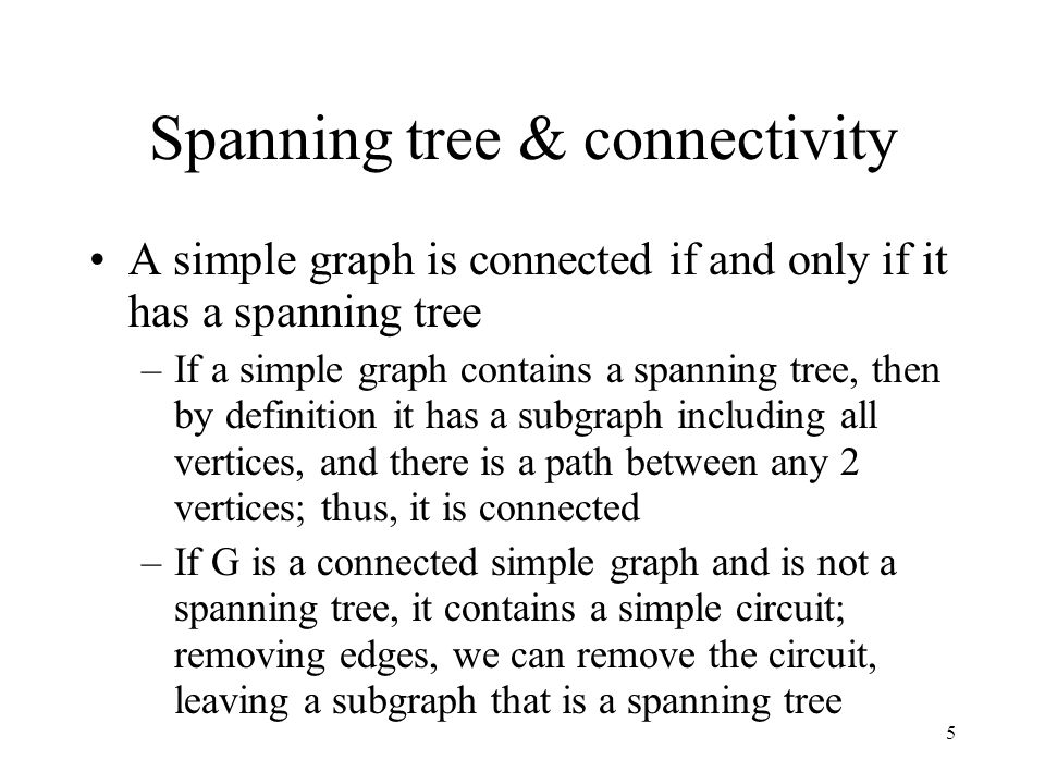 6 Constructing spanning trees Can construct a spanning tree from a simple graph by removing edges that create circuits, as we have seen More efficient algorithms don't rely on the necessity of finding circuits; instead, they build trees by successively adding edges Two such algorithms are depth-first and breadth-first searching