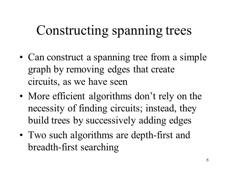 7 Depth-first search Also known as backtracking: –choose a root vertex –form a path from root, adding edges so that each new edge is incident with the current vertex and with a vertex not already in the path –if the path goes through all vertices, it's a spanning tree –if not, go to the next-to-last vertex and form a path from here to an unincluded vertex (if possible) - if not, go back to vertex before this one and attempt the same process