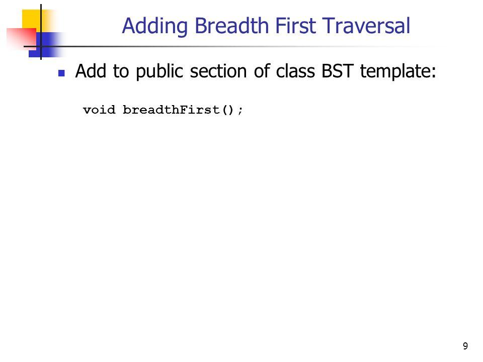 10 Adding Breadth First Traversal template void BST ::breadthFirst() { Queue *> queue; BSTNode *p = root; if (p != 0) { queue.enqueue(p); while (!queue.empty()) { p = queue.dequeue(); visit(p); if (p->left != 0) { queue.enqueue(p->left); } if (p->right != 0) { queue.enqueue(p->right); }