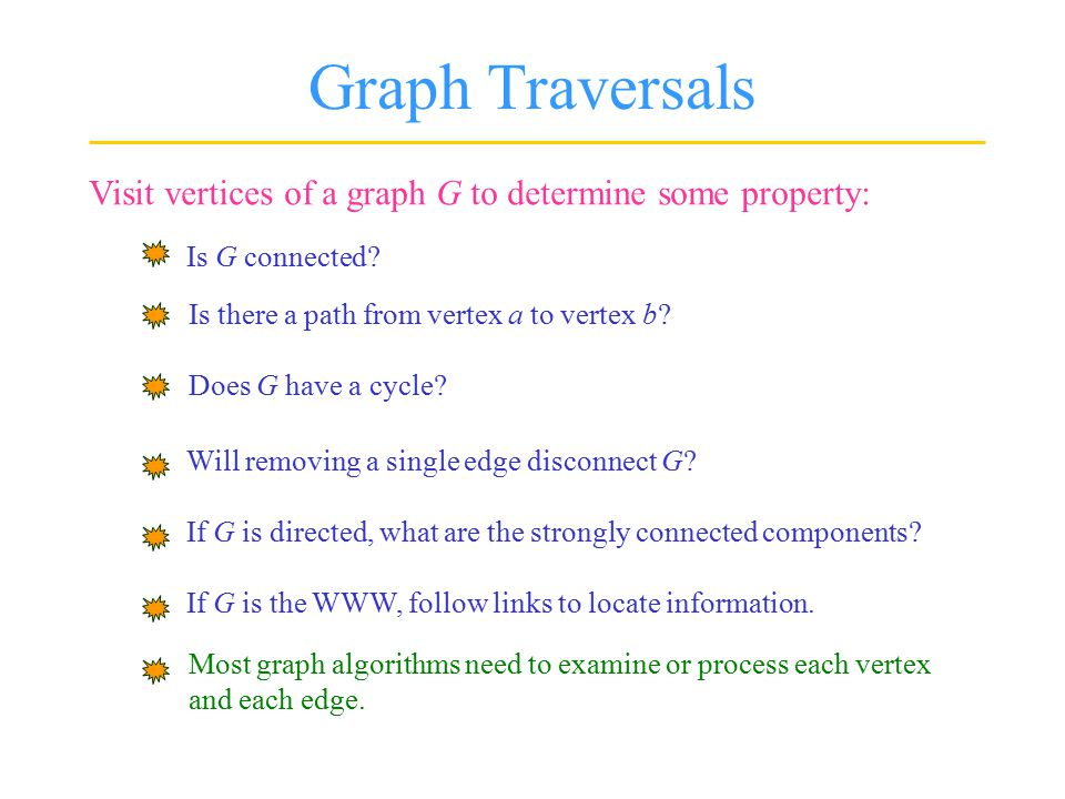 Graph Traversals Visit vertices of a graph G to determine some property: Is G connected? Is there a path from vertex a to vertex b? Does G have a cycl