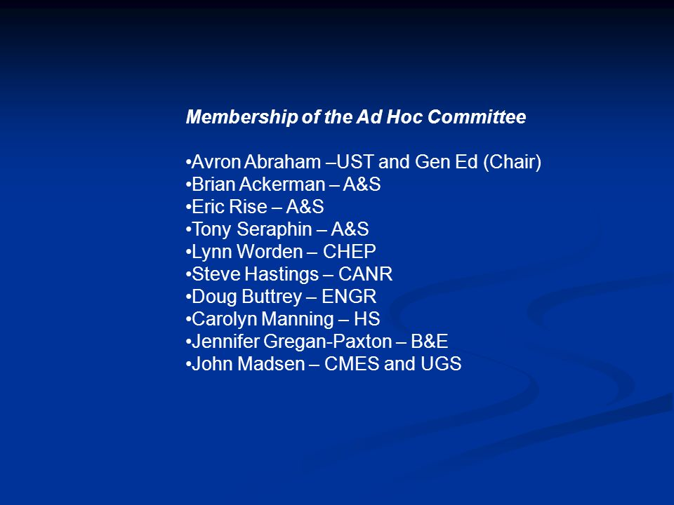 Membership of the Ad Hoc Committee Avron Abraham –UST and Gen Ed (Chair) Brian Ackerman – A&S Eric Rise – A&S Tony Seraphin – A&S Lynn Worden – CHEP Steve Hastings – CANR Doug Buttrey – ENGR Carolyn Manning – HS Jennifer Gregan-Paxton – B&E John Madsen – CMES and UGS
