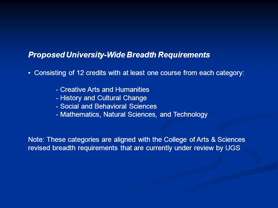 Proposed University-Wide Breadth Requirements Consisting of 12 credits with at least one course from each category: - Creative Arts and Humanities - H
