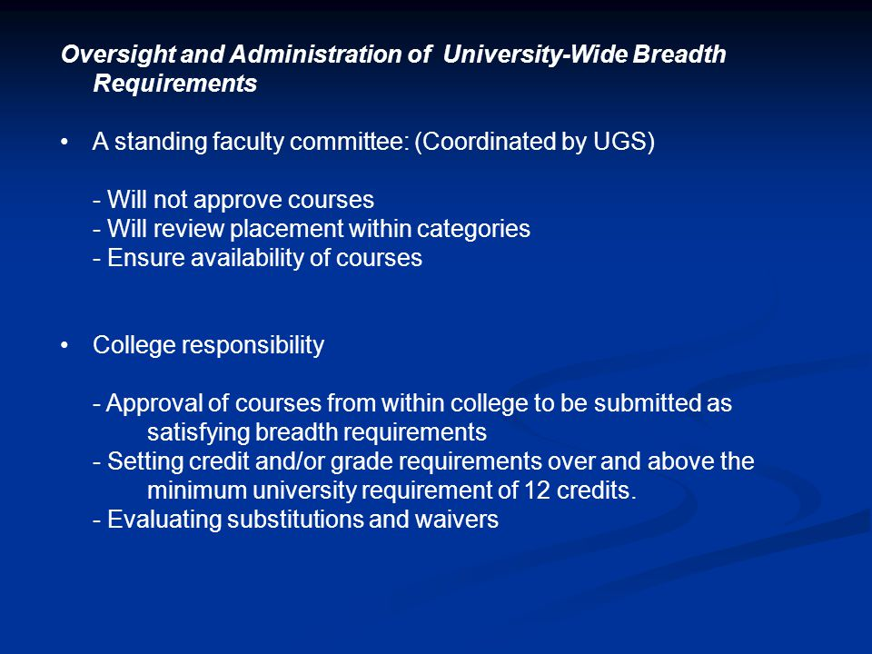 Oversight and Administration of University-Wide Breadth Requirements A standing faculty committee: (Coordinated by UGS) - Will not approve courses - Will review placement within categories - Ensure availability of courses College responsibility - Approval of courses from within college to be submitted as satisfying breadth requirements - Setting credit and/or grade requirements over and above the minimum university requirement of 12 credits.