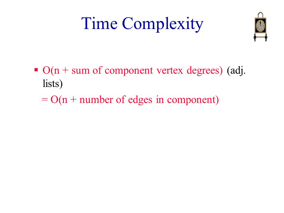 Time Complexity  O(n + sum of component vertex degrees) (adj.