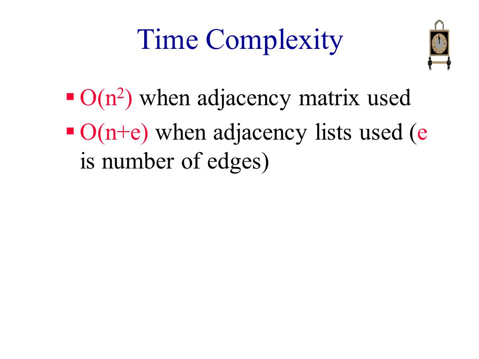 Time Complexity  O(n 2 ) when adjacency matrix used  O(n+e) when adjacency lists used (e is number of edges)