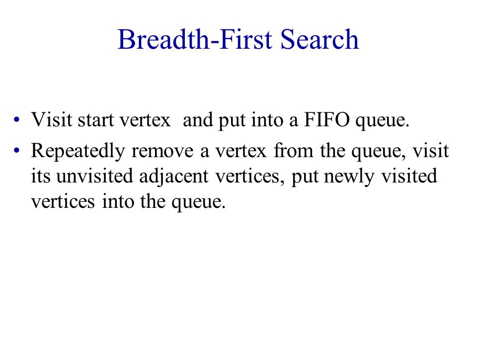Breadth-First Search Visit start vertex and put into a FIFO queue.
