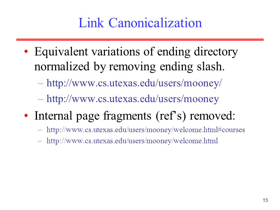 15 Link Canonicalization Equivalent variations of ending directory normalized by removing ending slash. –http://www.cs.utexas.edu/users/mooney/ –http:
