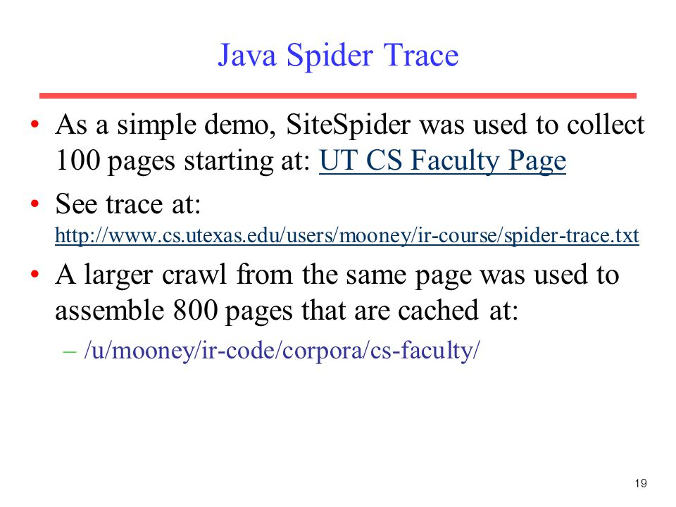 19 Java Spider Trace As a simple demo, SiteSpider was used to collect 100 pages starting at: UT CS Faculty PageUT CS Faculty Page See trace at: http:/