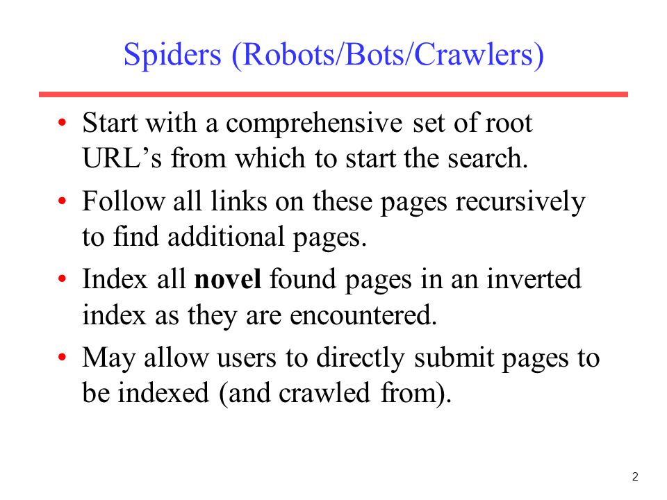 2 Spiders (Robots/Bots/Crawlers) Start with a comprehensive set of root URL's from which to start the search. Follow all links on these pages recursiv