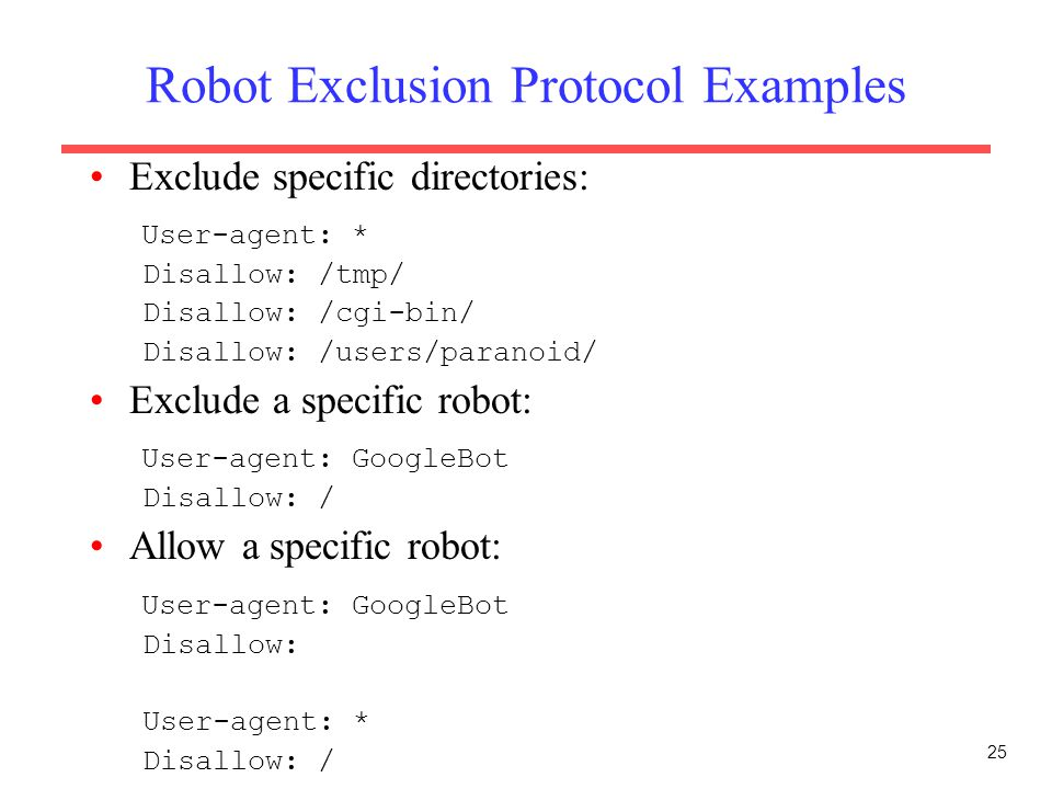 25 Robot Exclusion Protocol Examples Exclude specific directories: User-agent: * Disallow: /tmp/ Disallow: /cgi-bin/ Disallow: /users/paranoid/ Exclud