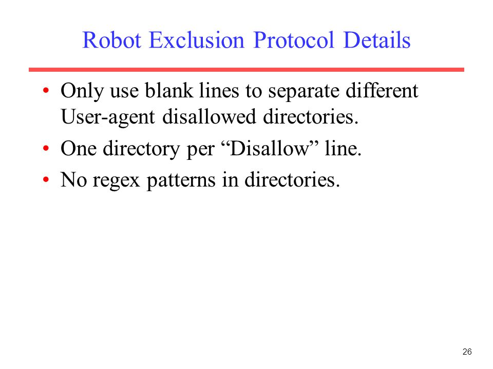 "26 Robot Exclusion Protocol Details Only use blank lines to separate different User-agent disallowed directories. One directory per ""Disallow"" line. N"