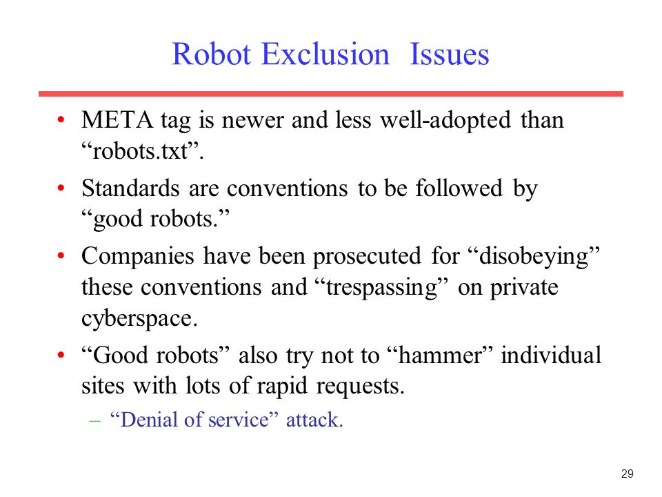 "29 Robot Exclusion Issues META tag is newer and less well-adopted than ""robots.txt"". Standards are conventions to be followed by ""good robots."" Compan"
