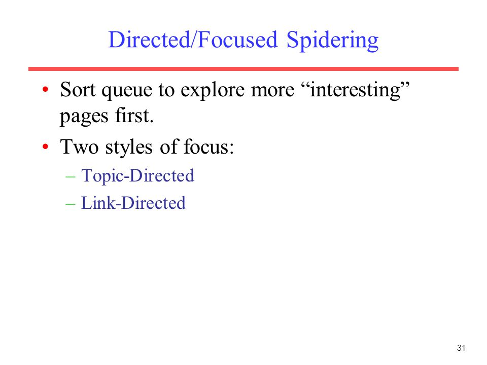 "31 Directed/Focused Spidering Sort queue to explore more ""interesting"" pages first. Two styles of focus: –Topic-Directed –Link-Directed"