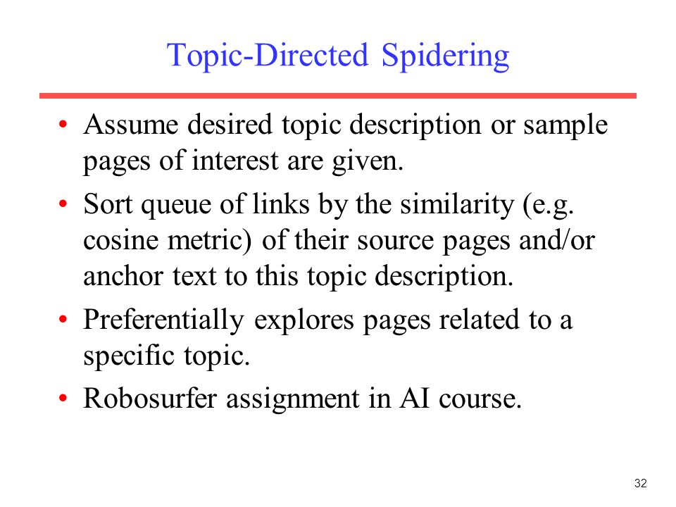 32 Topic-Directed Spidering Assume desired topic description or sample pages of interest are given. Sort queue of links by the similarity (e.g. cosine