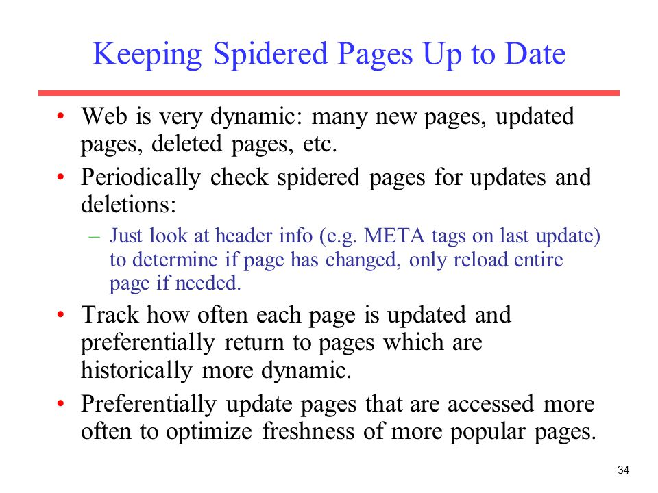 34 Keeping Spidered Pages Up to Date Web is very dynamic: many new pages, updated pages, deleted pages, etc. Periodically check spidered pages for upd