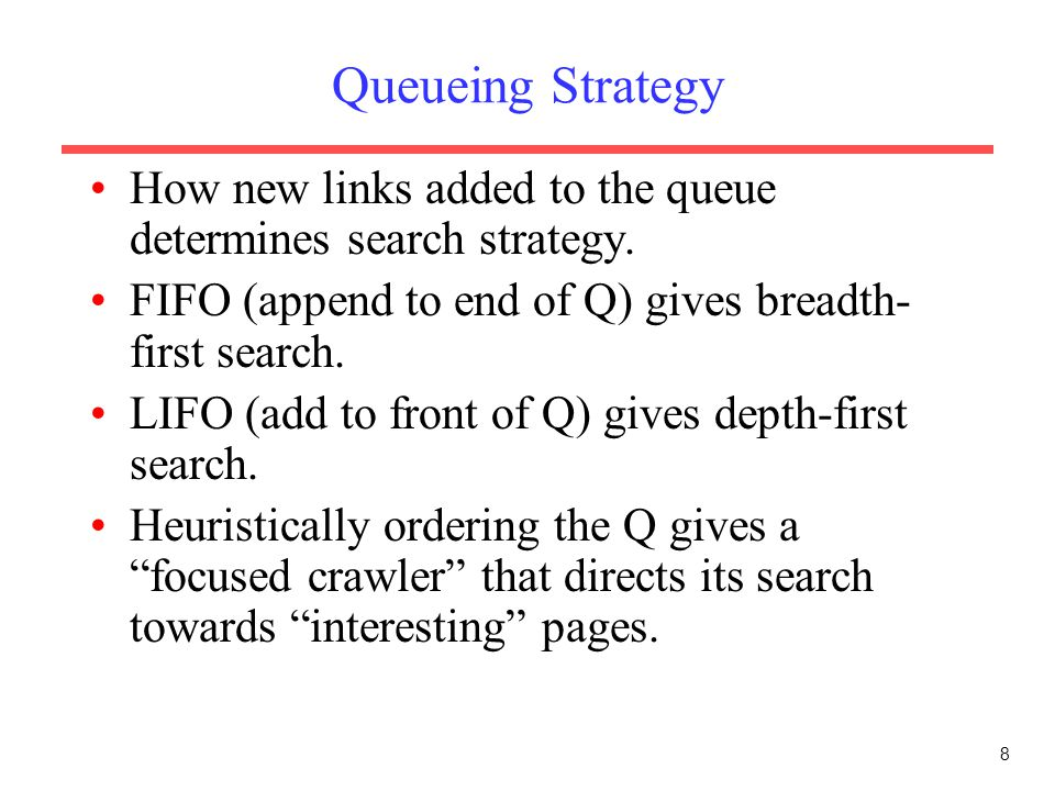 8 Queueing Strategy How new links added to the queue determines search strategy. FIFO (append to end of Q) gives breadth- first search. LIFO (add to f