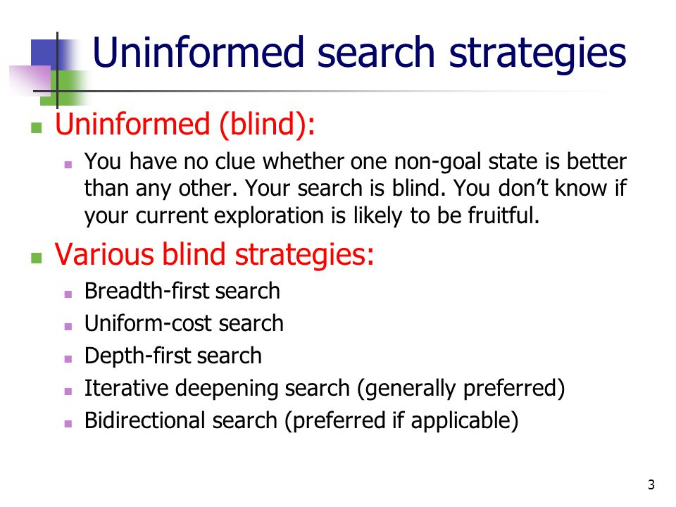 3 Uninformed search strategies Uninformed (blind): You have no clue whether one non-goal state is better than any other.