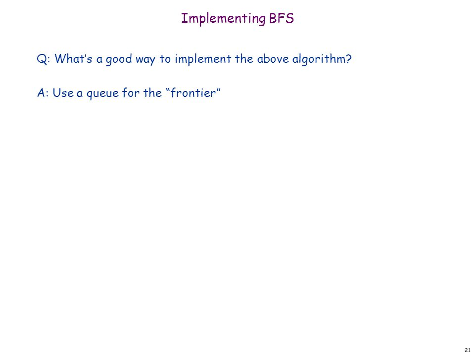 Implementing BFS Q: What's a good way to implement the above algorithm.