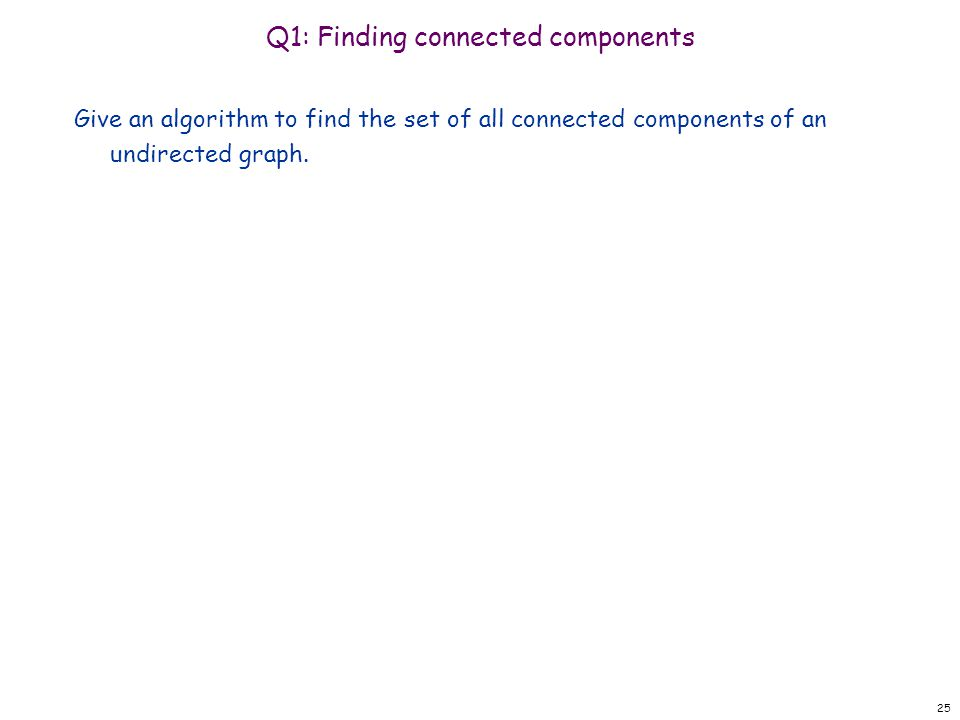 Q1: Finding connected components Give an algorithm to find the set of all connected components of an undirected graph.