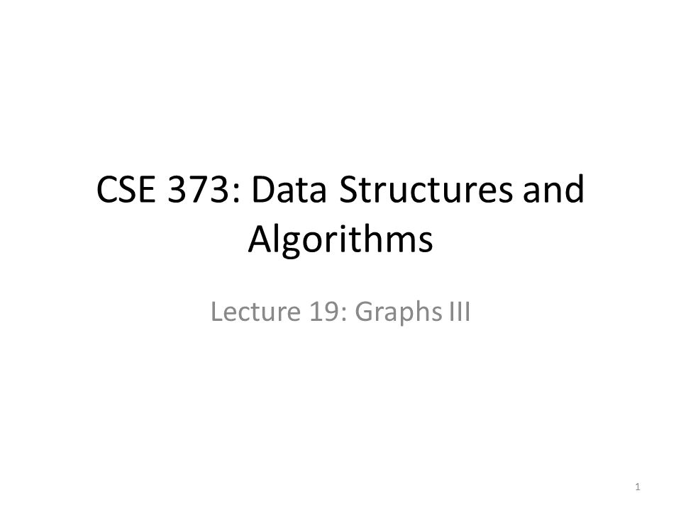 CSE 373: Data Structures and Algorithms Lecture 19: Graphs III 1