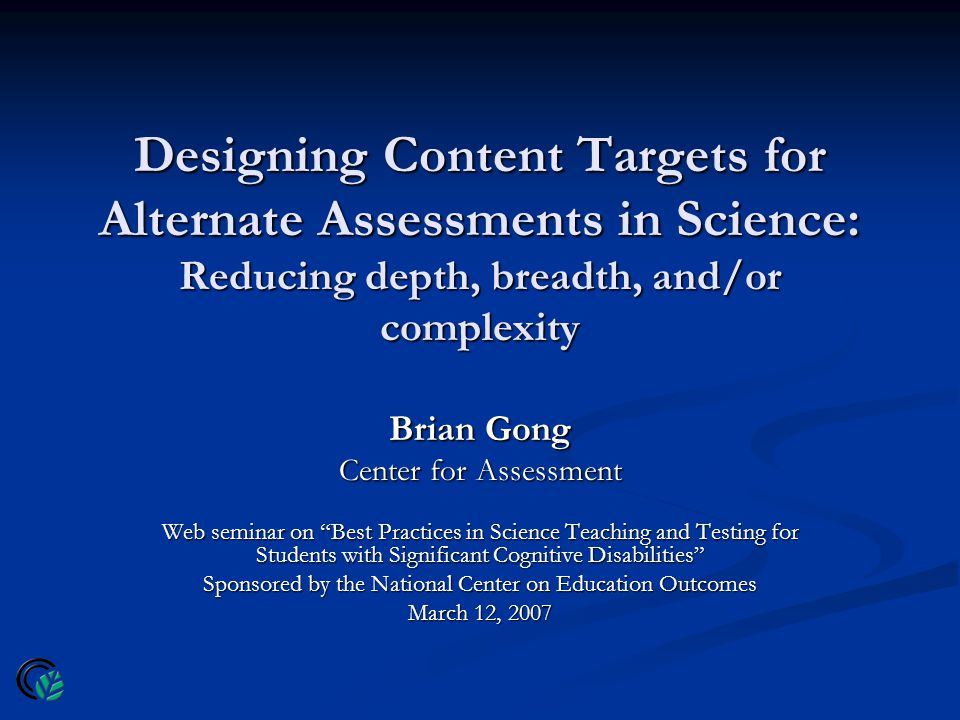 Designing Content Targets for Alternate Assessments in Science: Reducing depth, breadth, and/or complexity Brian Gong Center for Assessment Web seminar on Best Practices in Science Teaching and Testing for Students with Significant Cognitive Disabilities Sponsored by the National Center on Education Outcomes March 12, 2007
