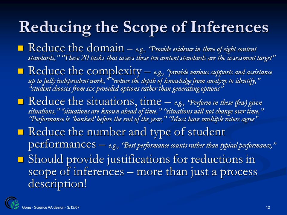 """12Gong - Science AA design - 3/12/07 Reducing the Scope of Inferences Reduce the domain – e.g., """"Provide evidence in three of eight content standards,"""
