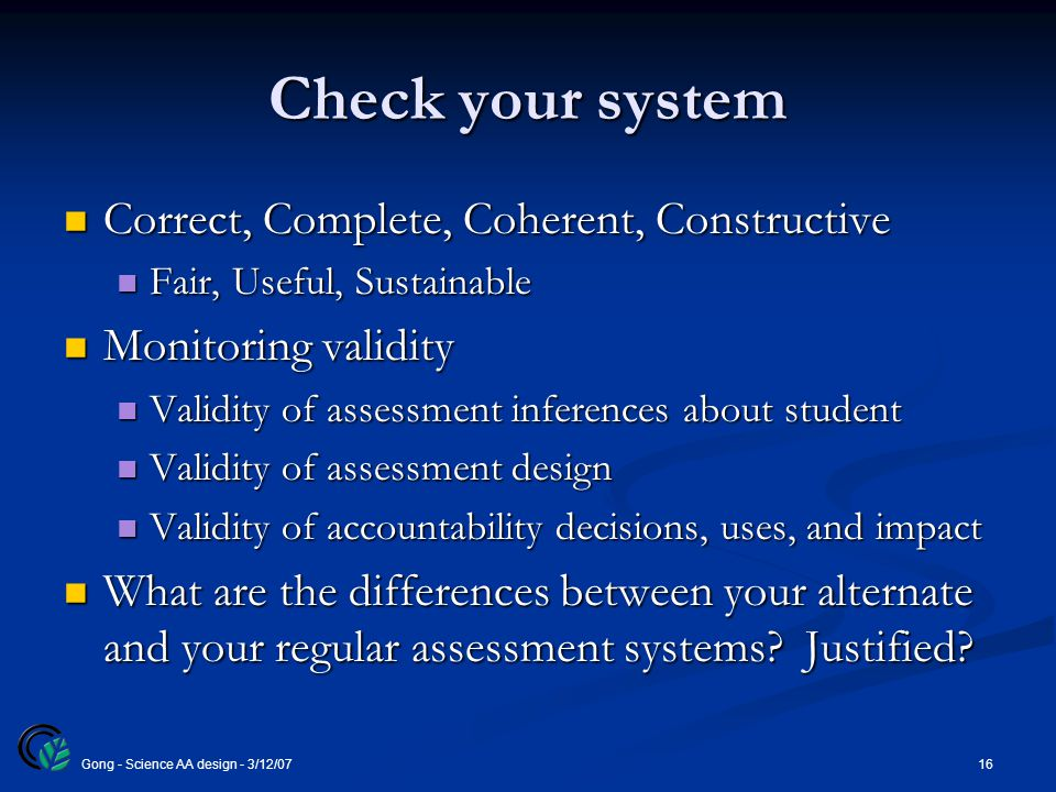 16Gong - Science AA design - 3/12/07 Check your system Correct, Complete, Coherent, Constructive Correct, Complete, Coherent, Constructive Fair, Useful, Sustainable Fair, Useful, Sustainable Monitoring validity Monitoring validity Validity of assessment inferences about student Validity of assessment inferences about student Validity of assessment design Validity of assessment design Validity of accountability decisions, uses, and impact Validity of accountability decisions, uses, and impact What are the differences between your alternate and your regular assessment systems.