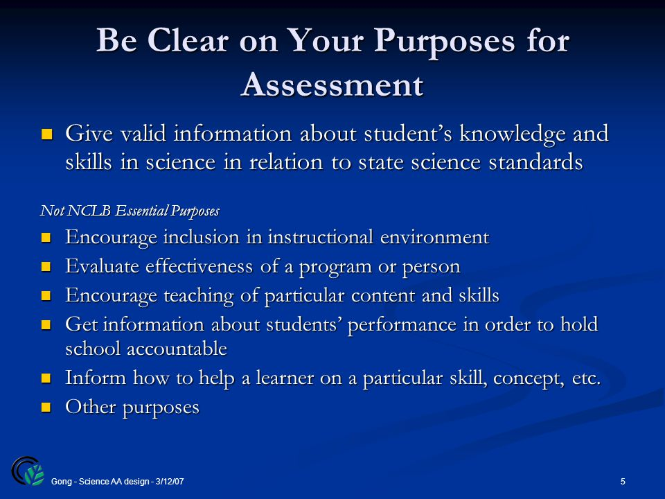 5Gong - Science AA design - 3/12/07 Be Clear on Your Purposes for Assessment Give valid information about student's knowledge and skills in science in relation to state science standards Give valid information about student's knowledge and skills in science in relation to state science standards Not NCLB Essential Purposes Encourage inclusion in instructional environment Encourage inclusion in instructional environment Evaluate effectiveness of a program or person Evaluate effectiveness of a program or person Encourage teaching of particular content and skills Encourage teaching of particular content and skills Get information about students' performance in order to hold school accountable Get information about students' performance in order to hold school accountable Inform how to help a learner on a particular skill, concept, etc.