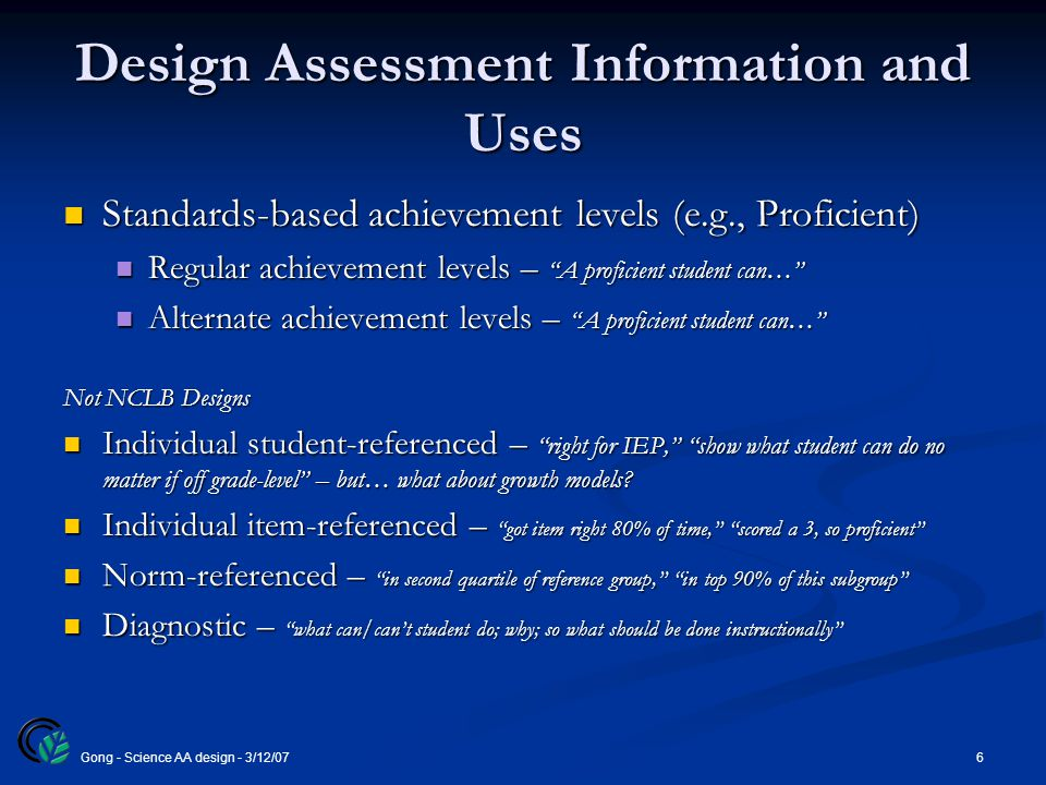 6Gong - Science AA design - 3/12/07 Design Assessment Information and Uses Standards-based achievement levels (e.g., Proficient) Standards-based achievement levels (e.g., Proficient) Regular achievement levels – A proficient student can… Regular achievement levels – A proficient student can… Alternate achievement levels – A proficient student can… Alternate achievement levels – A proficient student can… Not NCLB Designs Individual student-referenced – right for IEP, show what student can do no matter if off grade-level – but… what about growth models.
