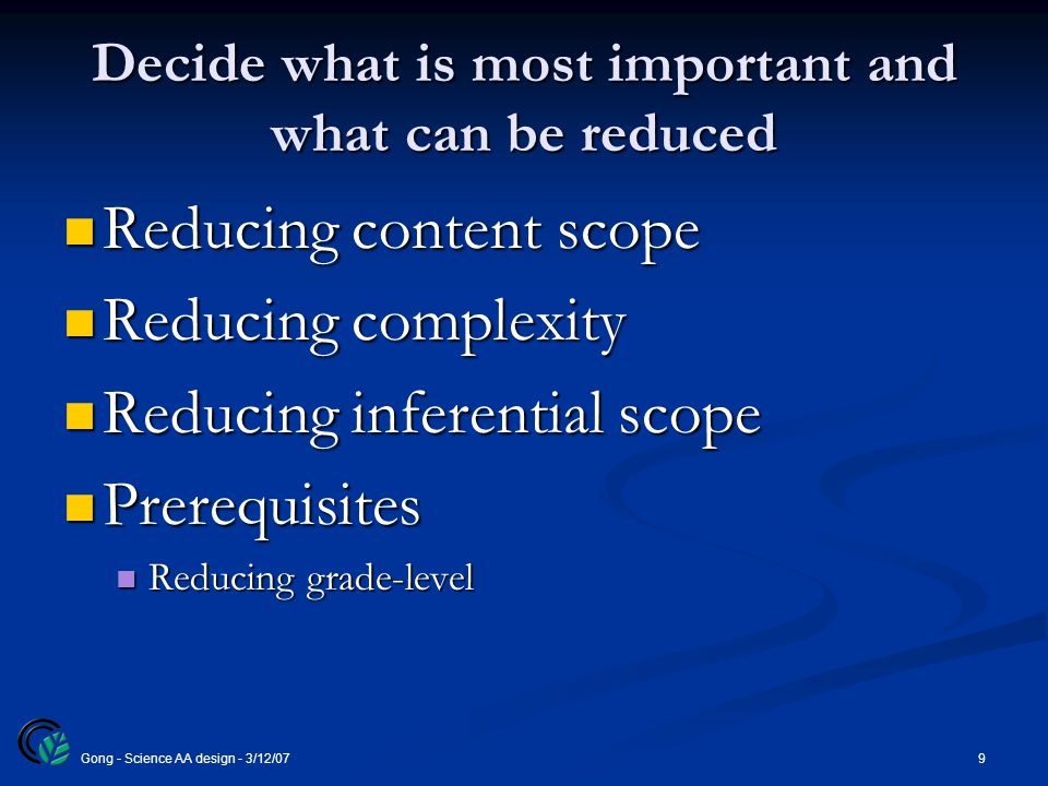 9Gong - Science AA design - 3/12/07 Decide what is most important and what can be reduced Reducing content scope Reducing content scope Reducing complexity Reducing complexity Reducing inferential scope Reducing inferential scope Prerequisites Prerequisites Reducing grade-level Reducing grade-level