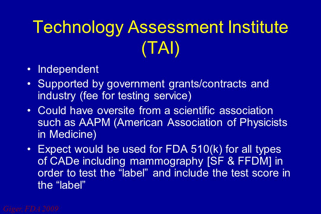 Giger, FDA 2009 Technology Assessment Institute (TAI) Independent Supported by government grants/contracts and industry (fee for testing service) Coul