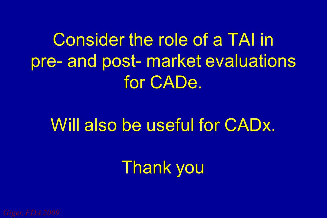 Giger, FDA 2009 Consider the role of a TAI in pre- and post- market evaluations for CADe. Will also be useful for CADx. Thank you