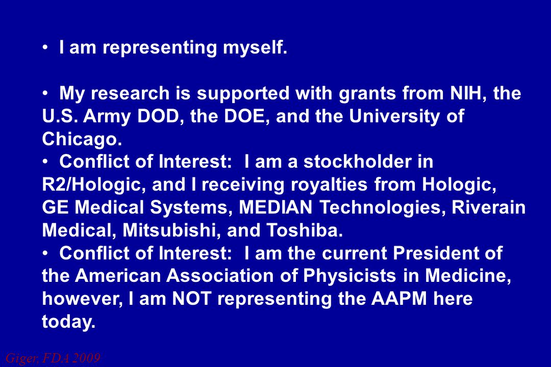 Giger, FDA 2009 I am representing myself. My research is supported with grants from NIH, the U.S. Army DOD, the DOE, and the University of Chicago. Co