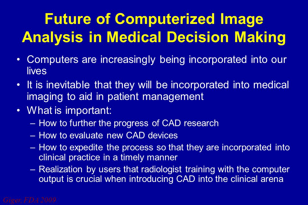 Giger, FDA 2009 Future of Computerized Image Analysis in Medical Decision Making Computers are increasingly being incorporated into our lives It is in