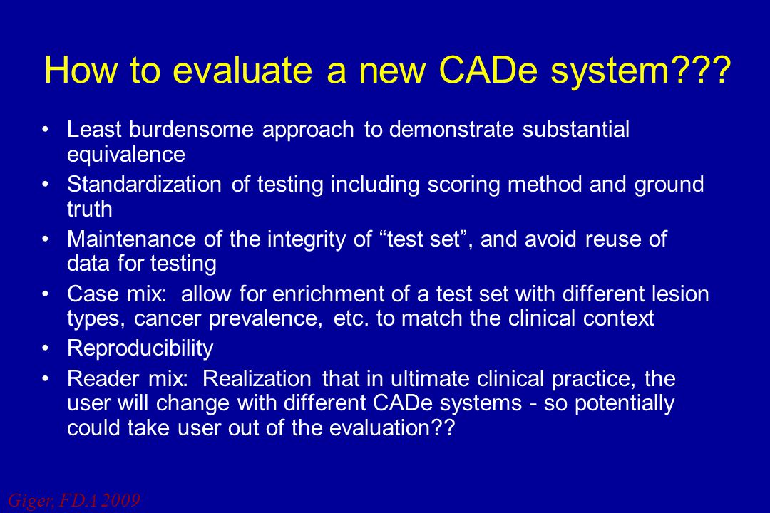 Giger, FDA 2009 How to evaluate a new CADe system??? Least burdensome approach to demonstrate substantial equivalence Standardization of testing inclu