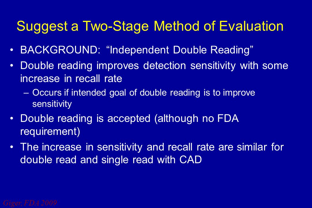 "Giger, FDA 2009 Suggest a Two-Stage Method of Evaluation BACKGROUND: ""Independent Double Reading"" Double reading improves detection sensitivity with s"