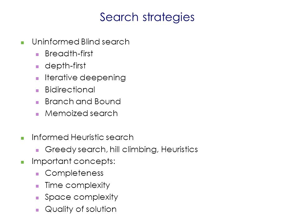 Search strategies Uninformed Blind search Breadth-first depth-first Iterative deepening Bidirectional Branch and Bound Memoized search Informed Heuristic search Greedy search, hill climbing, Heuristics Important concepts: Completeness Time complexity Space complexity Quality of solution