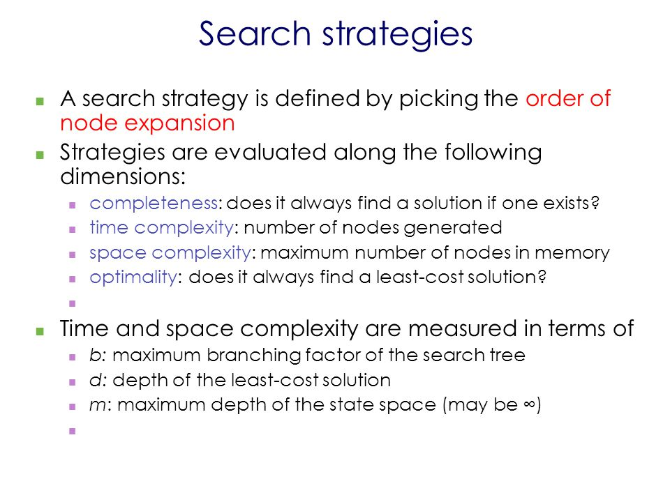 Search strategies A search strategy is defined by picking the order of node expansion Strategies are evaluated along the following dimensions: completeness: does it always find a solution if one exists.
