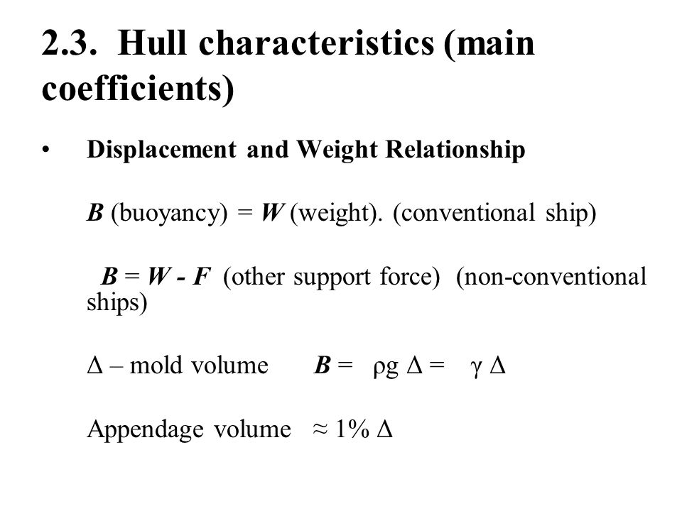 2.3. Hull characteristics (main coefficients) Displacement and Weight Relationship B (buoyancy) = W (weight). (conventional ship) B = W - F (other sup