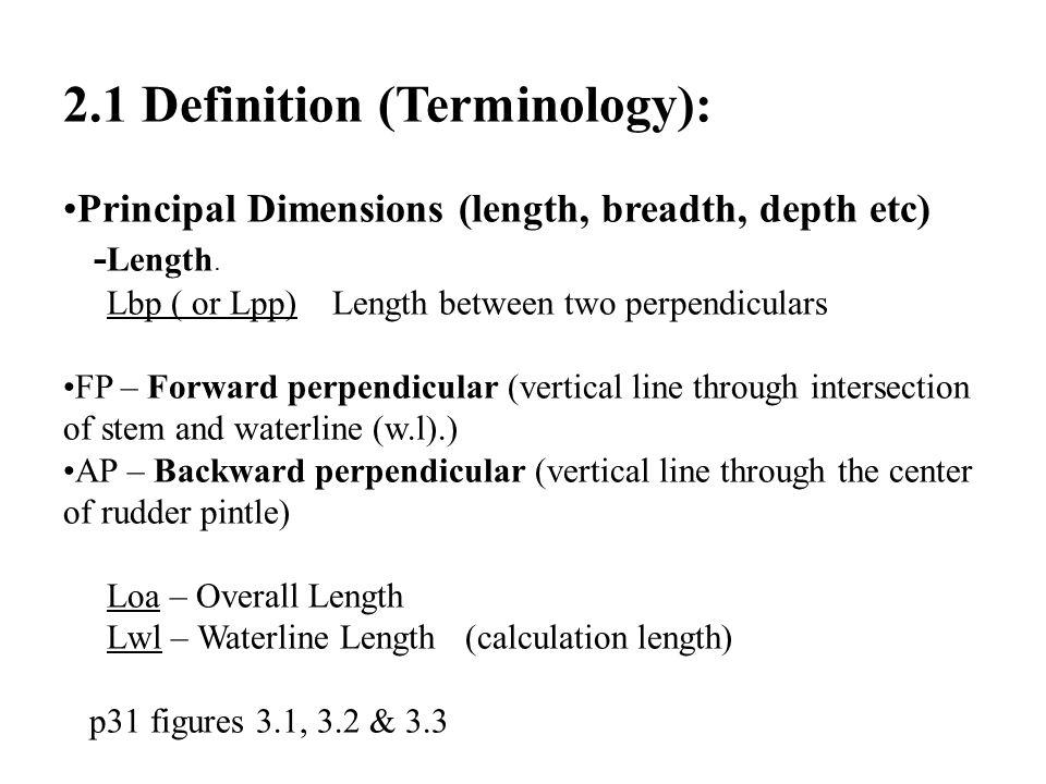 2.1 Definition (Terminology): Principal Dimensions (length, breadth, depth etc) - Length. Lbp ( or Lpp) Length between two perpendiculars FP – Forward