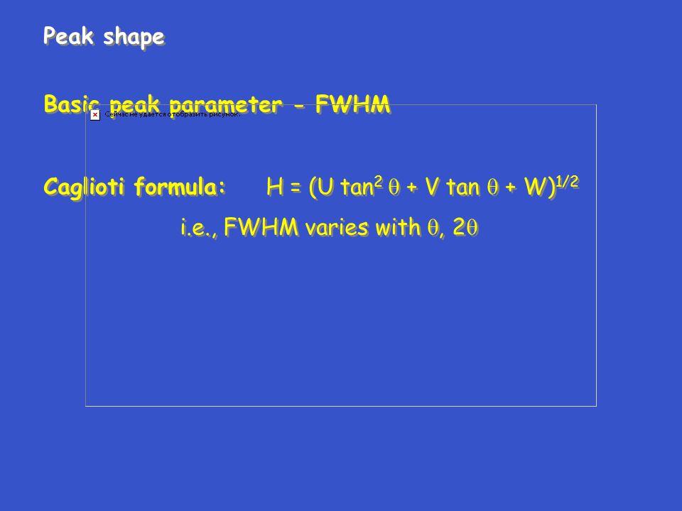 Peak shape Basic peak parameter - FWHM Caglioti formula: H = (U tan 2  + V tan  + W) 1/2 i.e., FWHM varies with , 2  Peak shape Basic peak paramet
