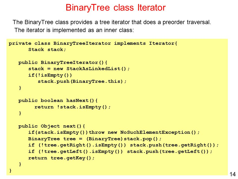 14 BinaryTree class Iterator The BinaryTree class provides a tree iterator that does a preorder traversal. The iterator is implemented as an inner cla