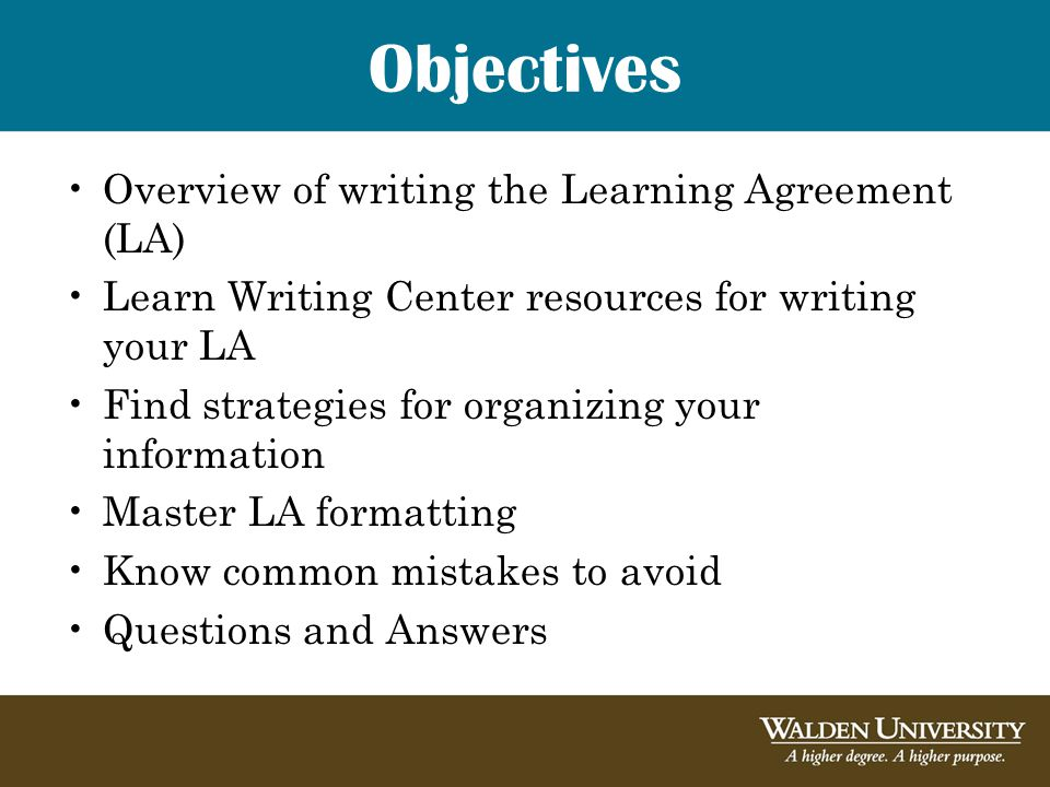 Objectives Overview of writing the Learning Agreement (LA) Learn Writing Center resources for writing your LA Find strategies for organizing your information Master LA formatting Know common mistakes to avoid Questions and Answers