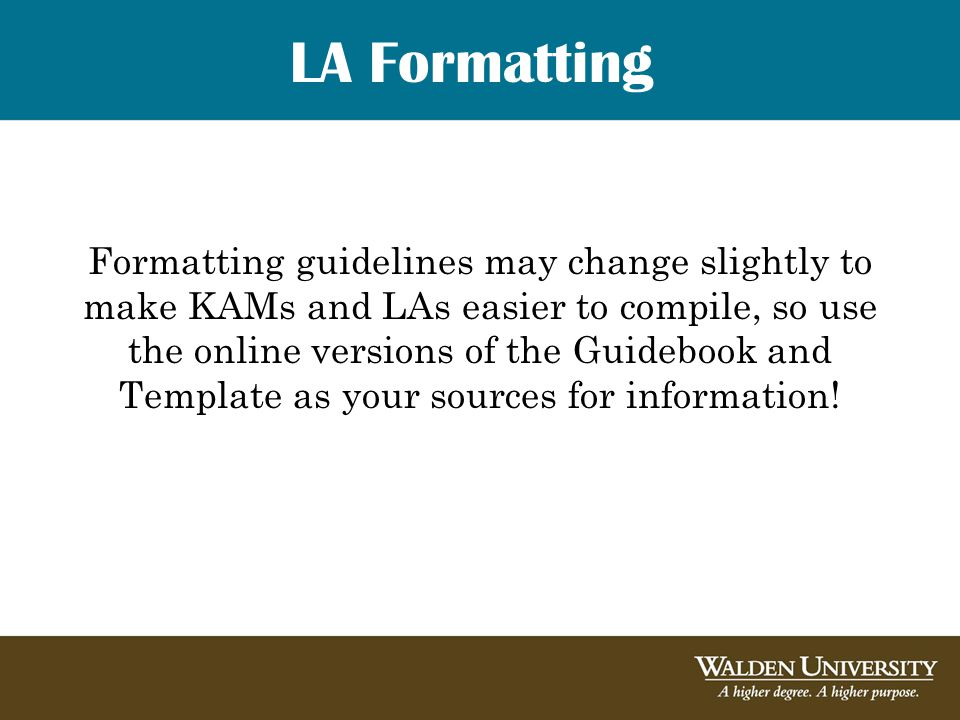 LA Formatting Formatting guidelines may change slightly to make KAMs and LAs easier to compile, so use the online versions of the Guidebook and Template as your sources for information!
