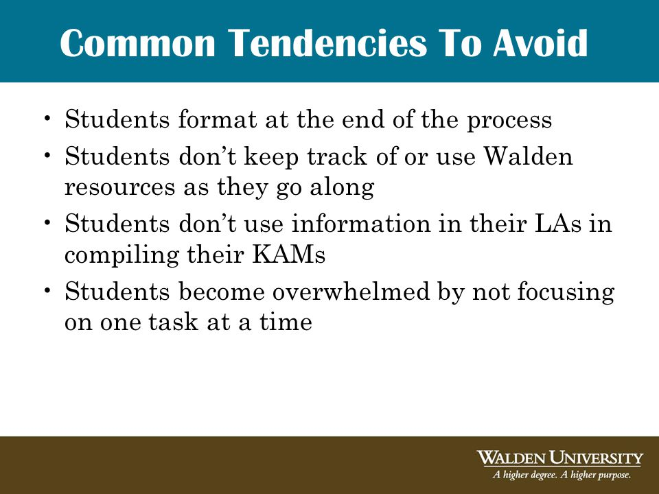 Common Tendencies To Avoid Students format at the end of the process Students don't keep track of or use Walden resources as they go along Students don't use information in their LAs in compiling their KAMs Students become overwhelmed by not focusing on one task at a time