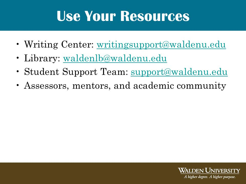 Use Your Resources Writing Center: writingsupport@waldenu.eduwritingsupport@waldenu.edu Library: waldenlb@waldenu.eduwaldenlb@waldenu.edu Student Support Team: support@waldenu.edusupport@waldenu.edu Assessors, mentors, and academic community