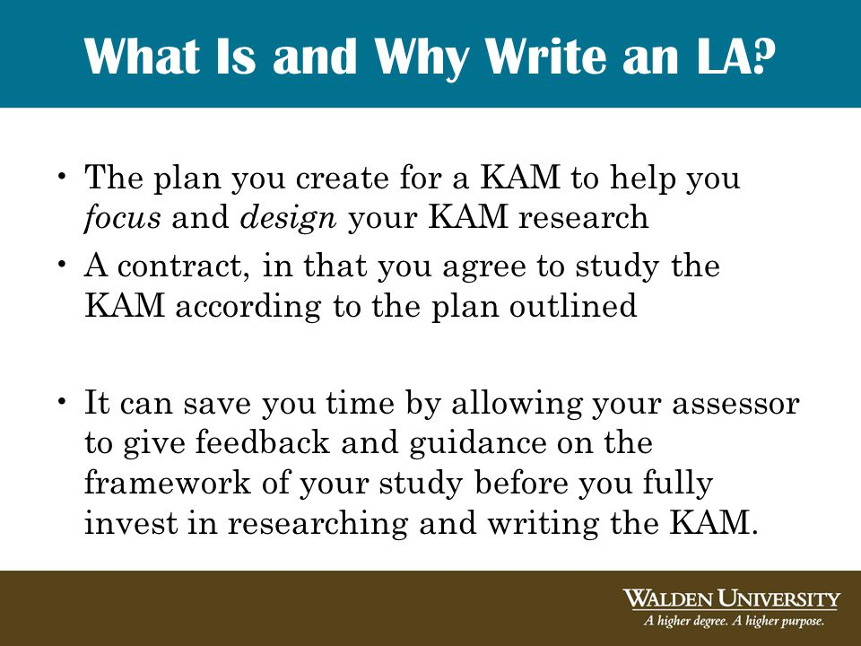 What Is and Why Write an LA? The plan you create for a KAM to help you focus and design your KAM research A contract, in that you agree to study the K