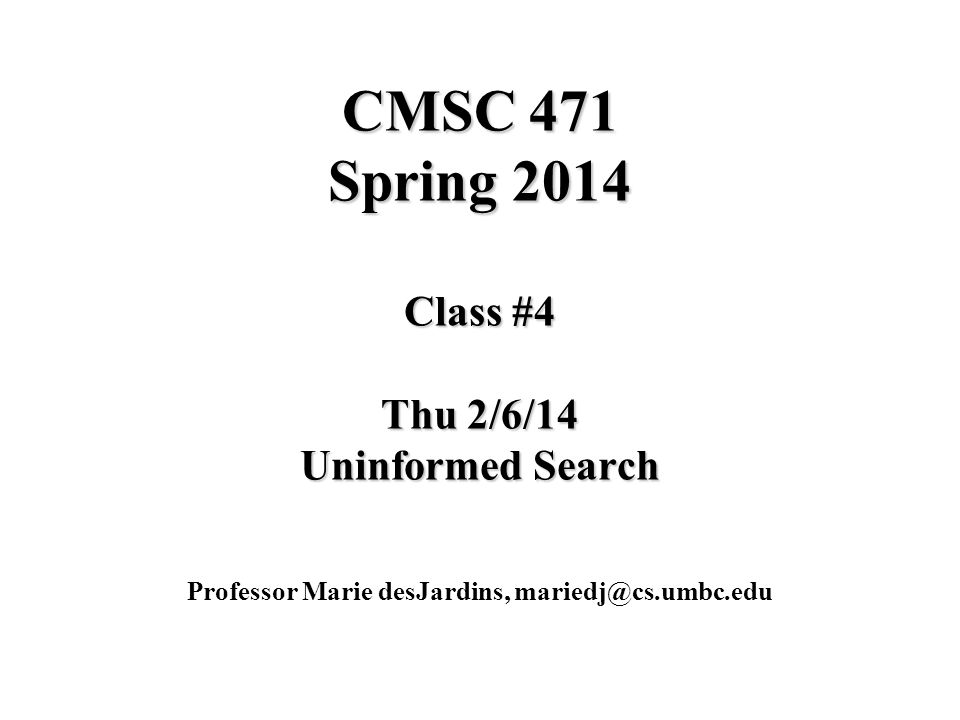 CMSC 471 Spring 2014 Class #4 Thu 2/6/14 Uninformed Search Professor Marie desJardins, mariedj@cs.umbc.edu